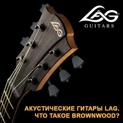 Акустические гитары LAG. Что такое brownwood (браунвуд)?